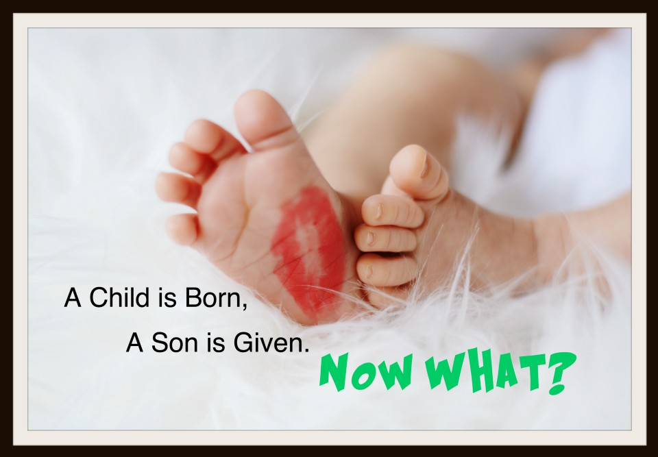 A Child is Born, A Son is Given. Now what?